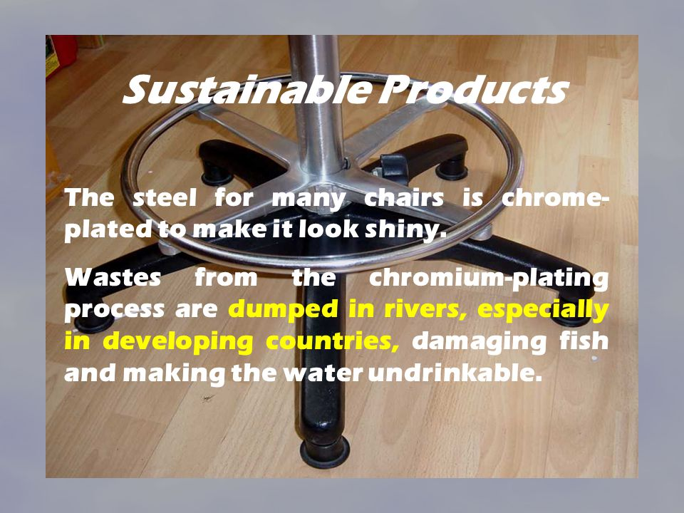 Sustainable Products The steel for many chairs is chrome-plated to make it look shiny.