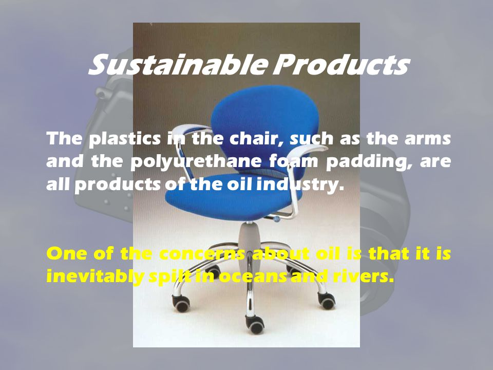 Sustainable Products The plastics in the chair, such as the arms and the polyurethane foam padding, are all products of the oil industry.