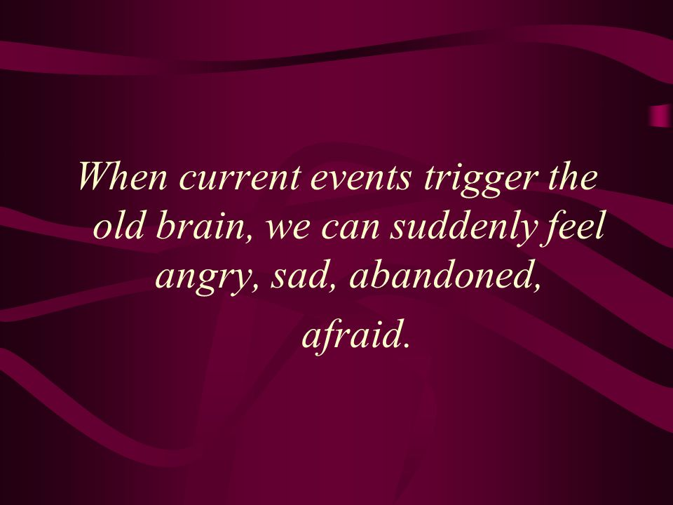 When current events trigger the old brain, we can suddenly feel angry, sad, abandoned,