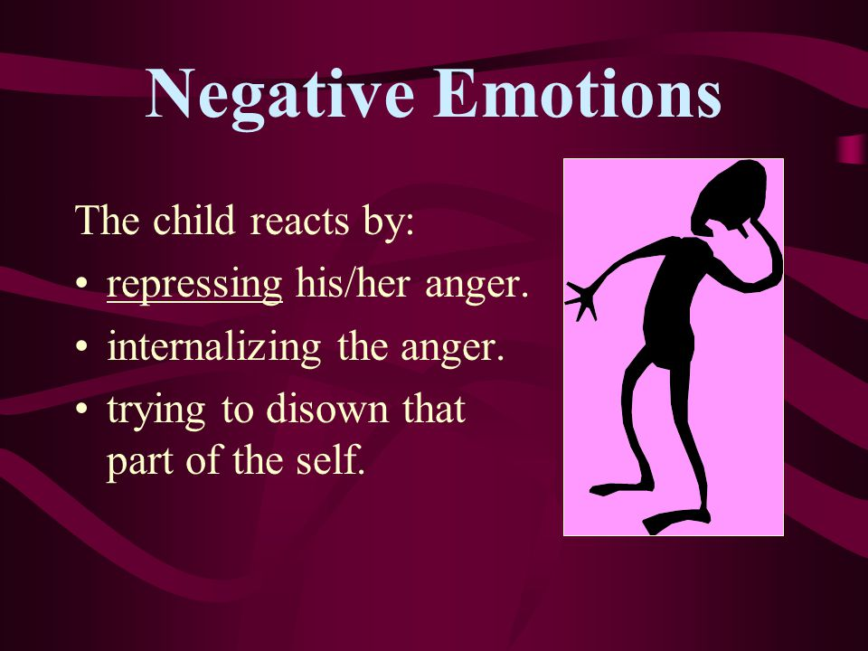 Negative Emotions The child reacts by: repressing his/her anger.