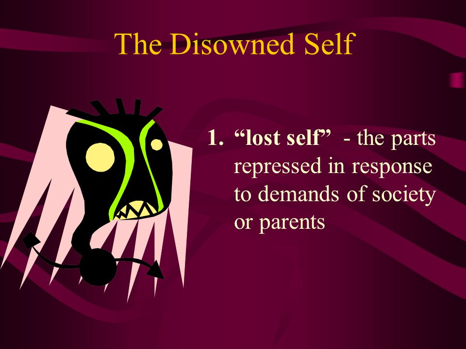 The Disowned Self lost self - the parts repressed in response to demands of society or parents
