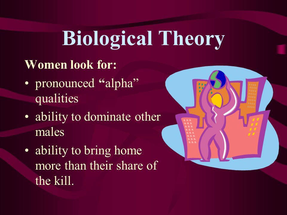 Biological Theory Women look for: pronounced alpha qualities