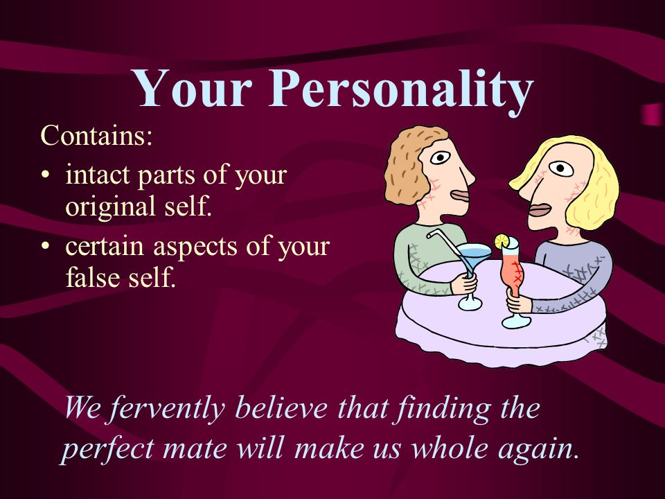 Your Personality Contains: intact parts of your original self. certain aspects of your false self.