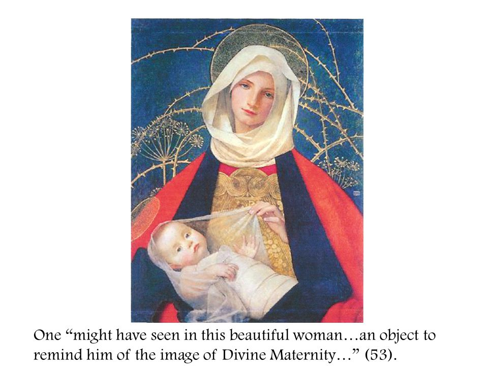 One might have seen in this beautiful woman…an object to remind him of the image of Divine Maternity… (53).