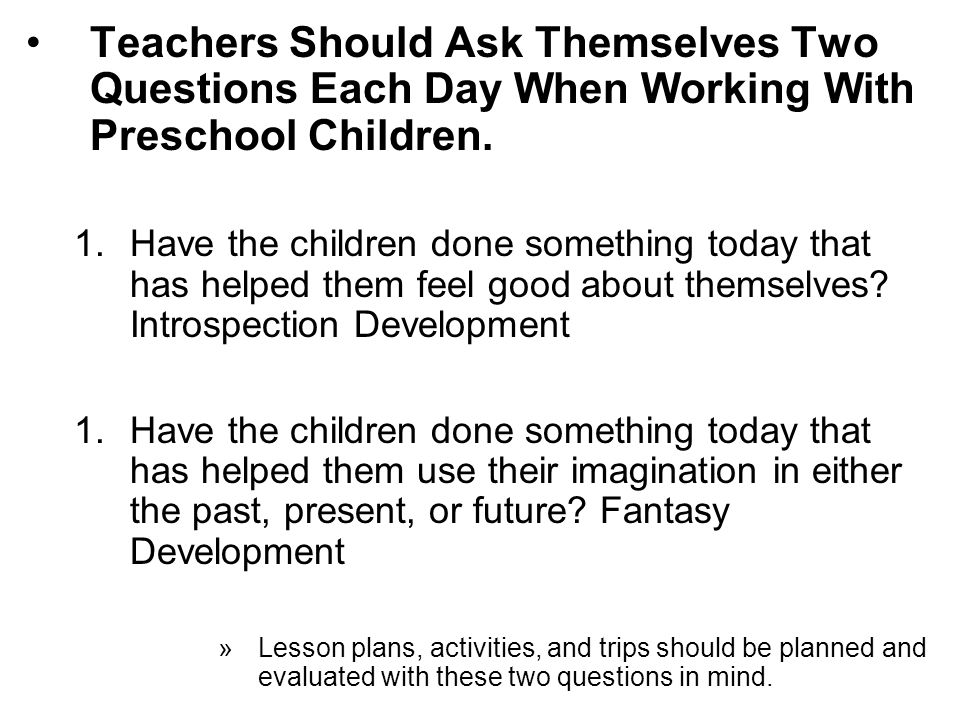 Teachers Should Ask Themselves Two Questions Each Day When Working With Preschool Children.