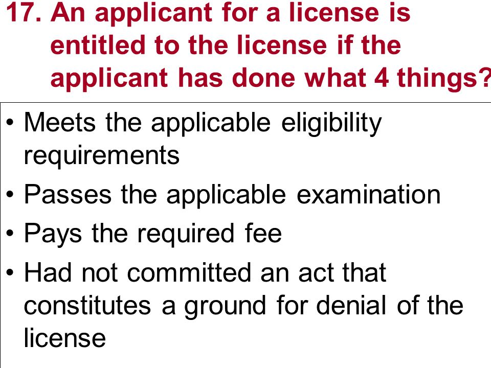 17. An applicant for a license is entitled to the license if the applicant has done what 4 things