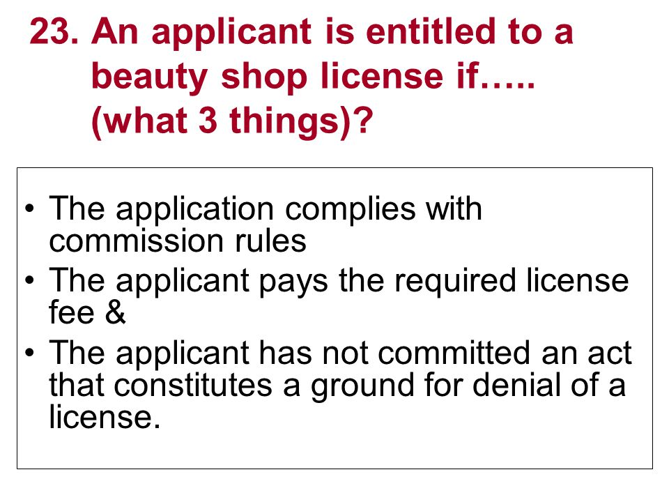 23. An applicant is entitled to a beauty shop license if…