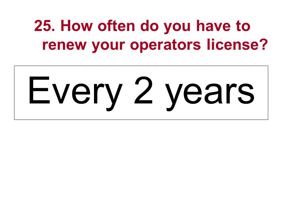 25. How often do you have to renew your operators license