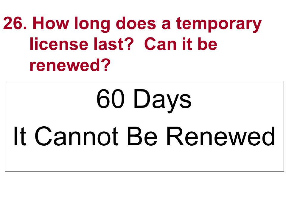 26. How long does a temporary license last Can it be renewed