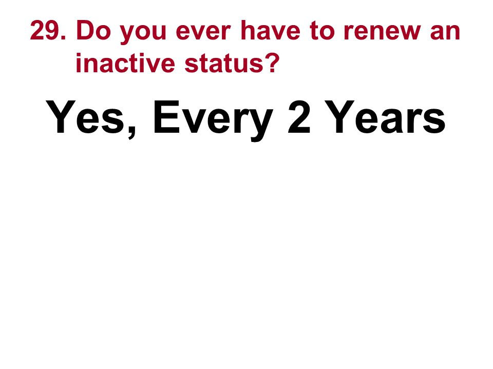 29. Do you ever have to renew an inactive status