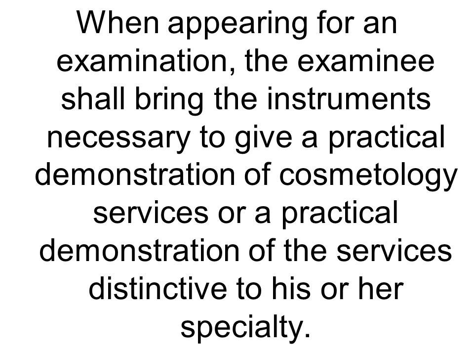 When appearing for an examination, the examinee shall bring the instruments necessary to give a practical demonstration of cosmetology services or a practical demonstration of the services distinctive to his or her specialty.