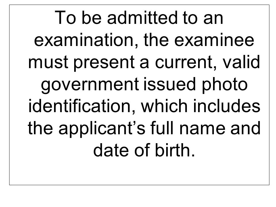 To be admitted to an examination, the examinee must present a current, valid government issued photo identification, which includes the applicant's full name and date of birth.