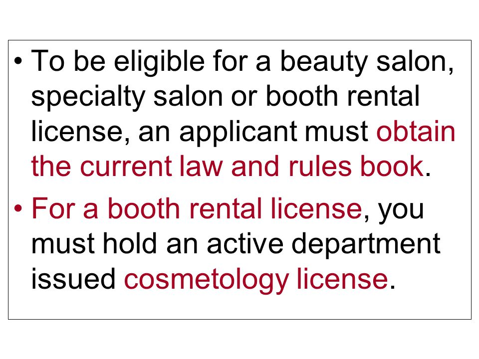 To be eligible for a beauty salon, specialty salon or booth rental license, an applicant must obtain the current law and rules book.