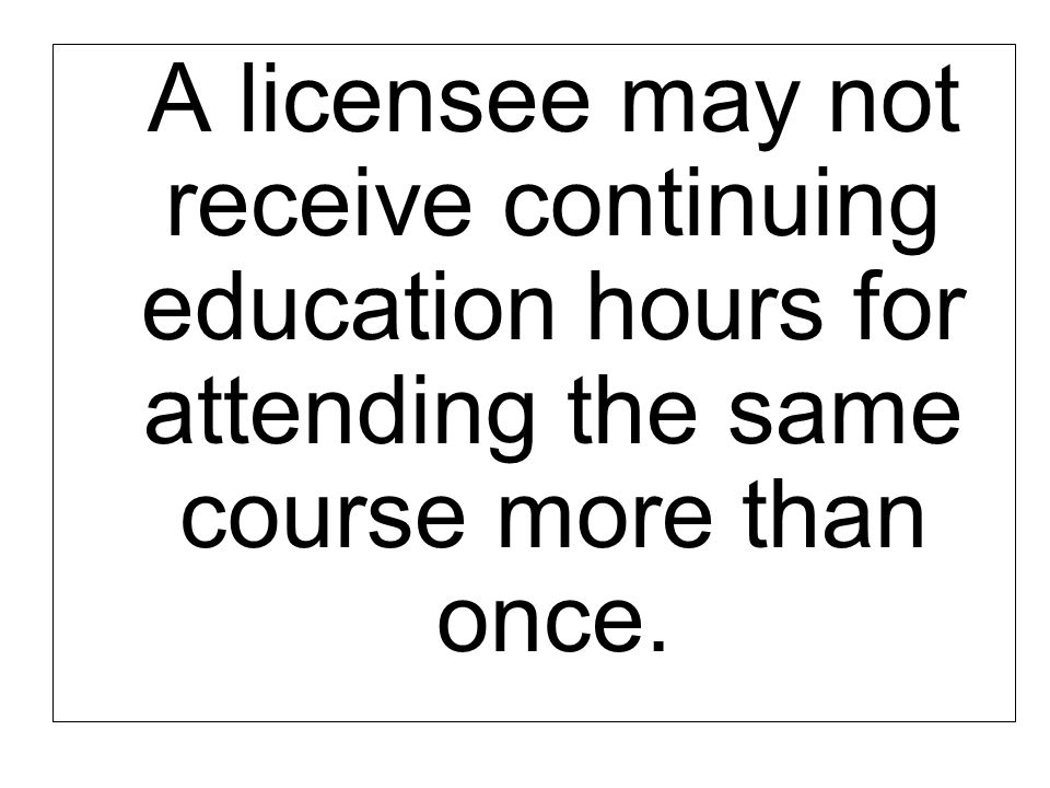 A licensee may not receive continuing education hours for attending the same course more than once.