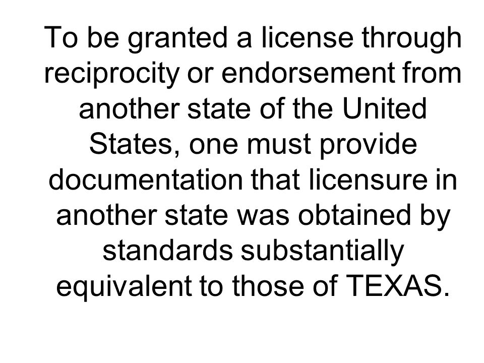 To be granted a license through reciprocity or endorsement from another state of the United States, one must provide documentation that licensure in another state was obtained by standards substantially equivalent to those of TEXAS.