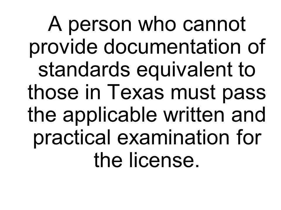 A person who cannot provide documentation of standards equivalent to those in Texas must pass the applicable written and practical examination for the license.