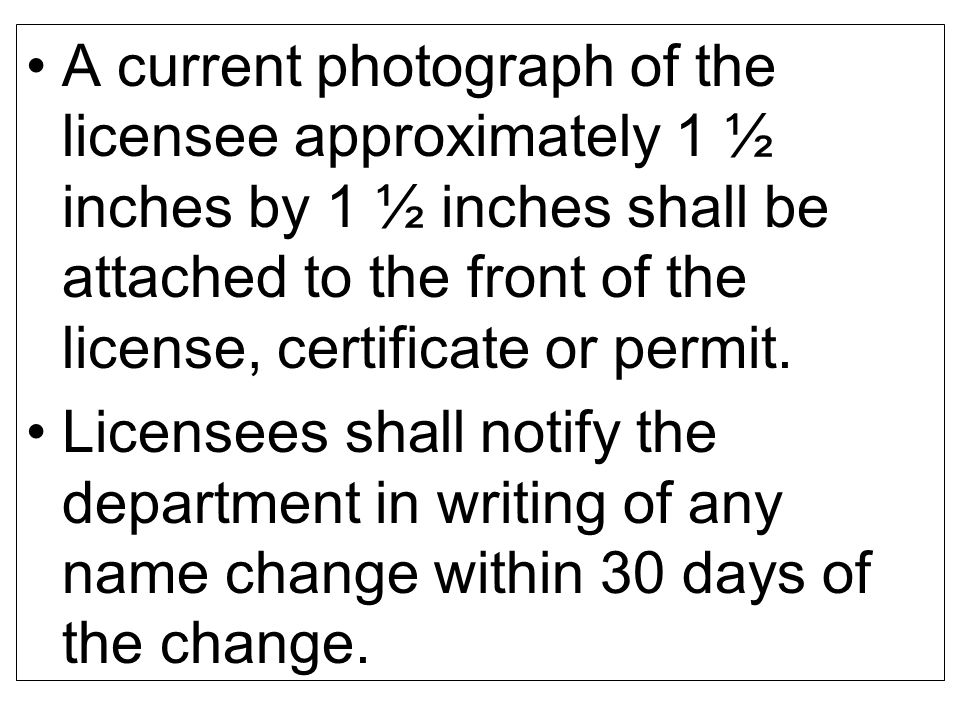 A current photograph of the licensee approximately 1 ½ inches by 1 ½ inches shall be attached to the front of the license, certificate or permit.