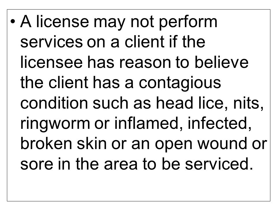A license may not perform services on a client if the licensee has reason to believe the client has a contagious condition such as head lice, nits, ringworm or inflamed, infected, broken skin or an open wound or sore in the area to be serviced.