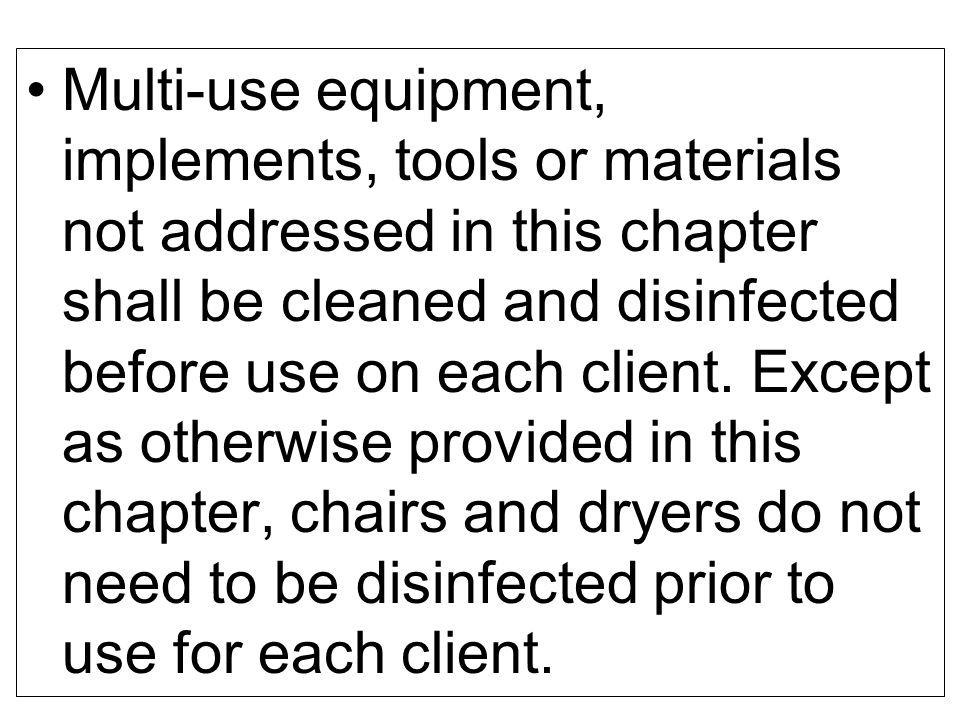 Multi-use equipment, implements, tools or materials not addressed in this chapter shall be cleaned and disinfected before use on each client.