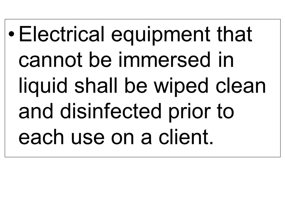 Electrical equipment that cannot be immersed in liquid shall be wiped clean and disinfected prior to each use on a client.