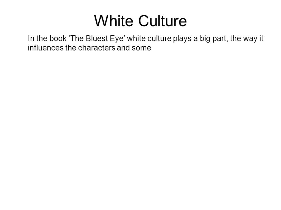 White Culture In the book 'The Bluest Eye' white culture plays a big part, the way it influences the characters and some.