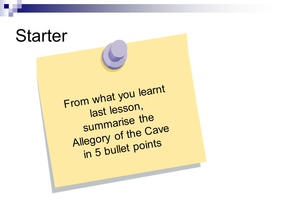 Starter From what you learnt last lesson, summarise the Allegory of the Cave in 5 bullet points