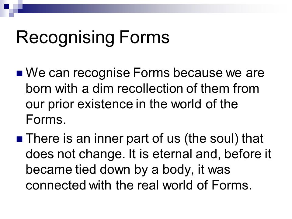 Recognising Forms We can recognise Forms because we are born with a dim recollection of them from our prior existence in the world of the Forms.