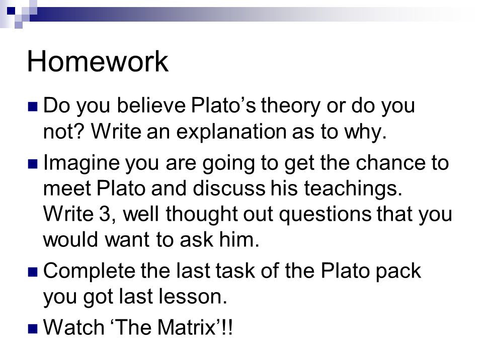 Homework Do you believe Plato's theory or do you not Write an explanation as to why.