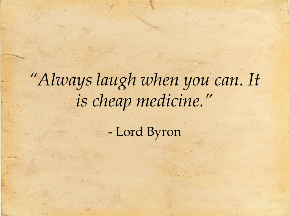 Always laugh when you can. It is cheap medicine.