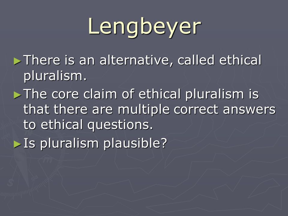 Lengbeyer There is an alternative, called ethical pluralism.