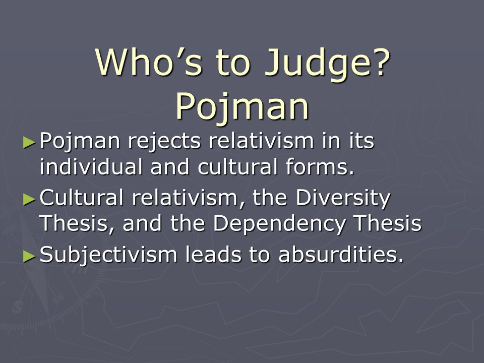 Who's to Judge Pojman Pojman rejects relativism in its individual and cultural forms.