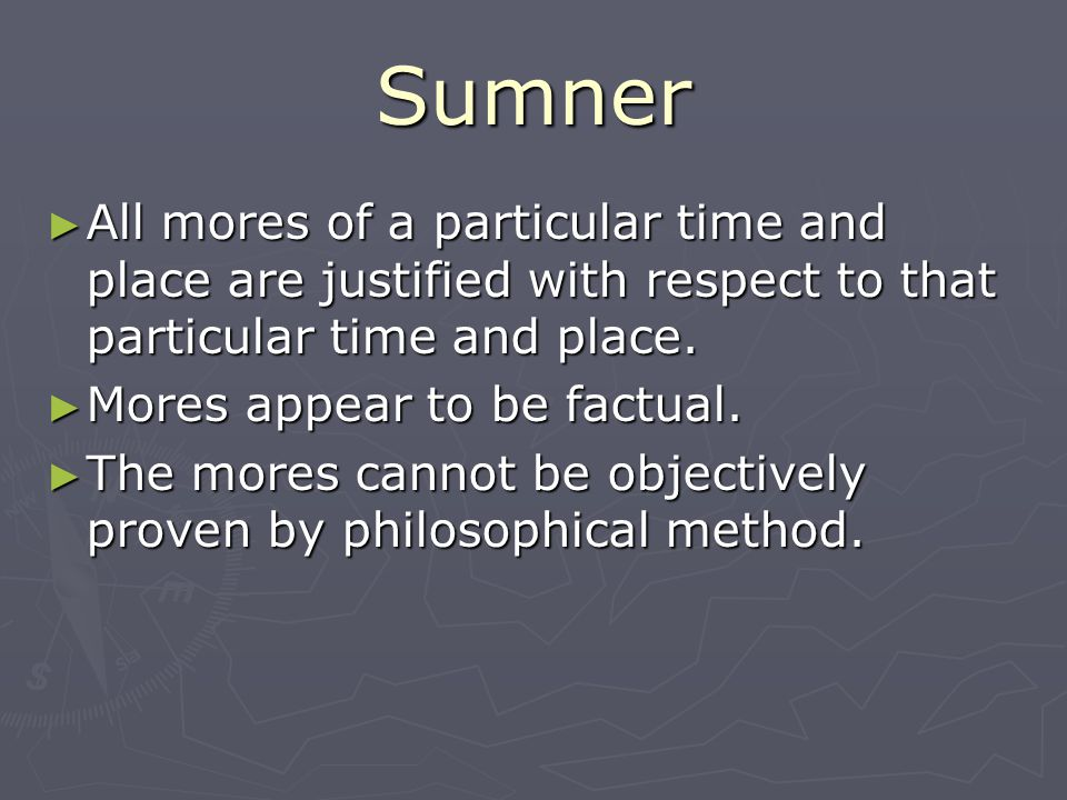 Sumner All mores of a particular time and place are justified with respect to that particular time and place.