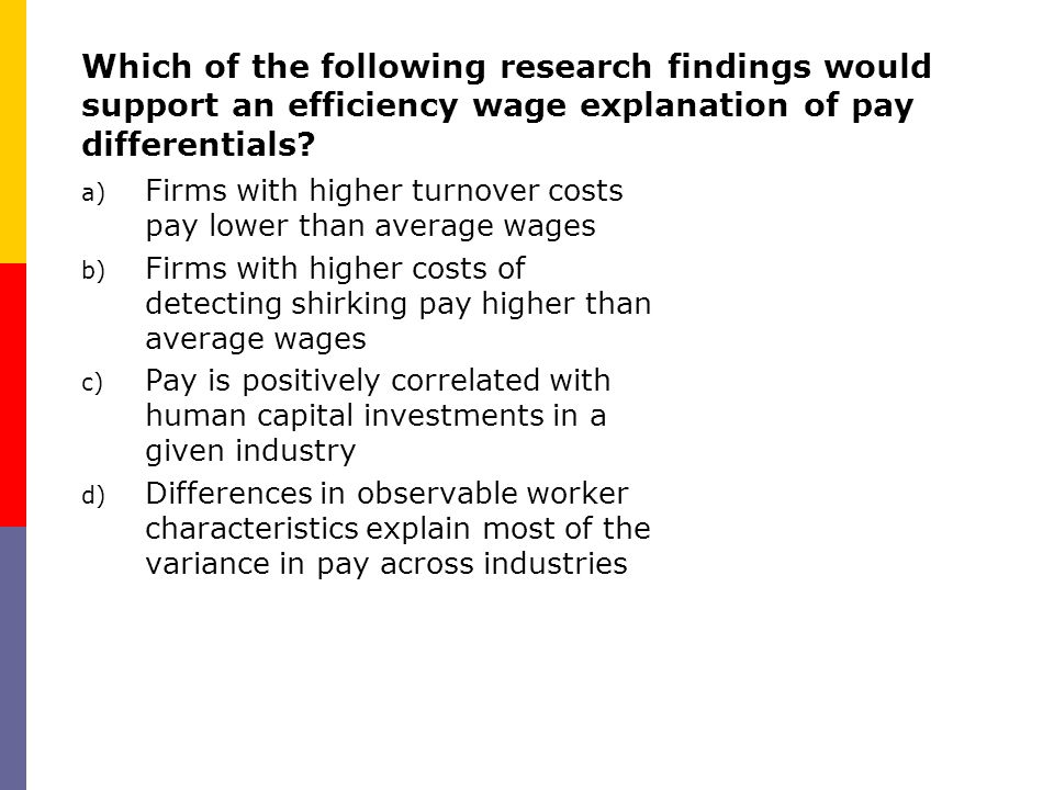 Which of the following research findings would support an efficiency wage explanation of pay differentials