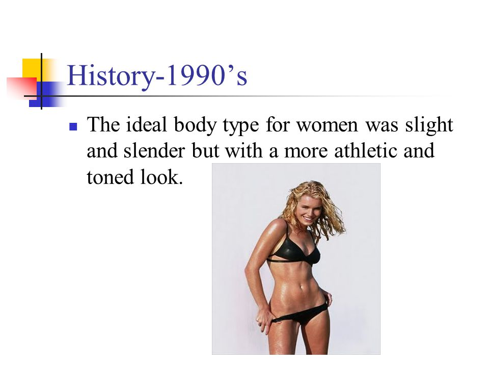 History-1990's The ideal body type for women was slight and slender but with a more athletic and toned look.