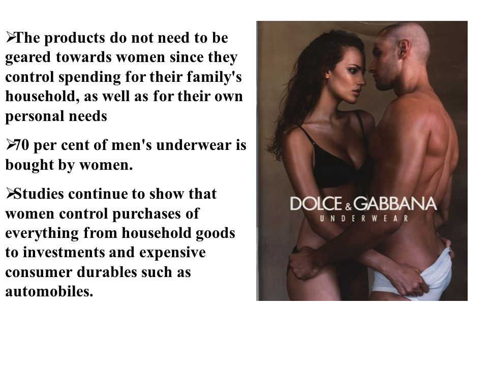 The products do not need to be geared towards women since they control spending for their family s household, as well as for their own personal needs