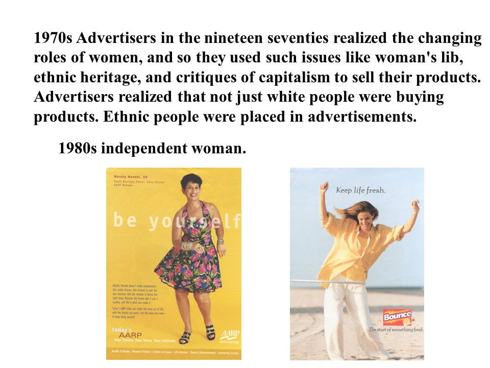 1970s Advertisers in the nineteen seventies realized the changing roles of women, and so they used such issues like woman s lib, ethnic heritage, and critiques of capitalism to sell their products. Advertisers realized that not just white people were buying products. Ethnic people were placed in advertisements.