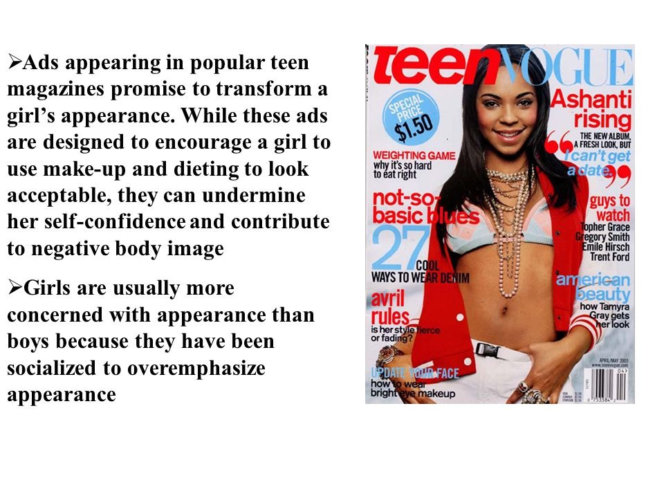 Ads appearing in popular teen magazines promise to transform a girl's appearance. While these ads are designed to encourage a girl to use make-up and dieting to look acceptable, they can undermine her self-confidence and contribute to negative body image