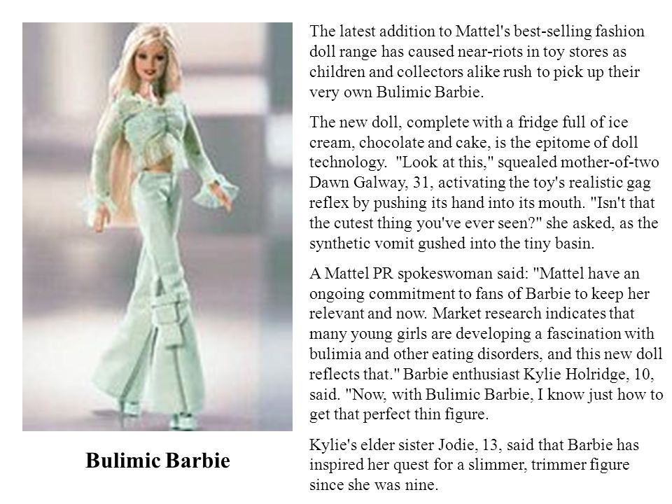 The latest addition to Mattel s best-selling fashion doll range has caused near-riots in toy stores as children and collectors alike rush to pick up their very own Bulimic Barbie.
