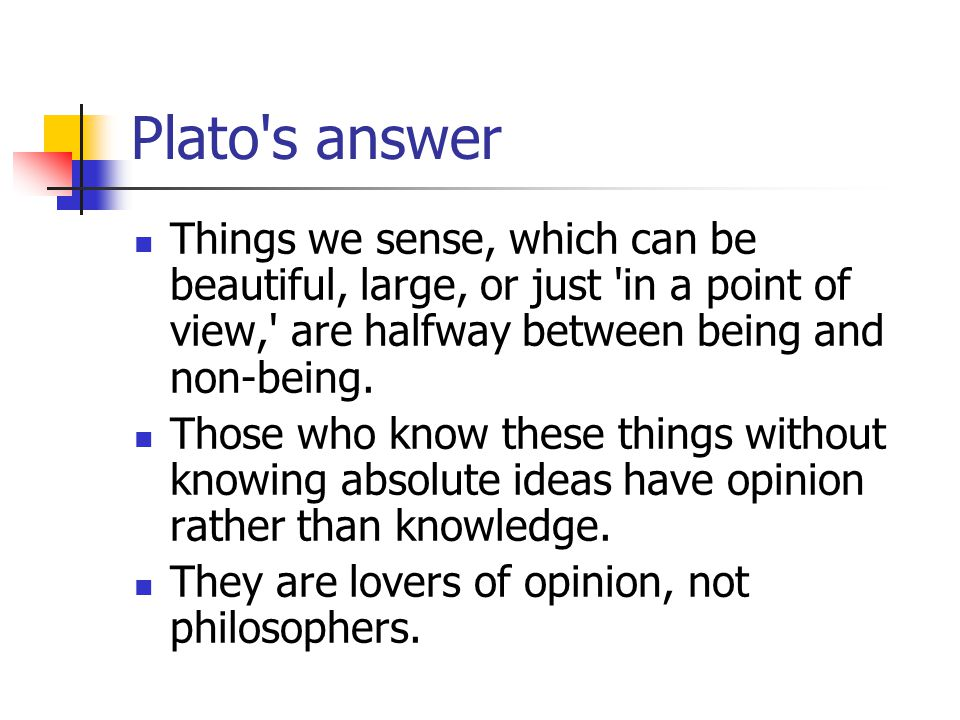 Plato s answer Things we sense, which can be beautiful, large, or just in a point of view, are halfway between being and non-being.