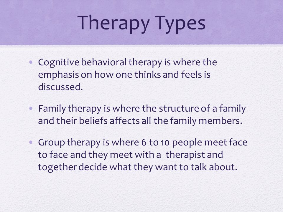 Therapy Types Cognitive behavioral therapy is where the emphasis on how one thinks and feels is discussed.