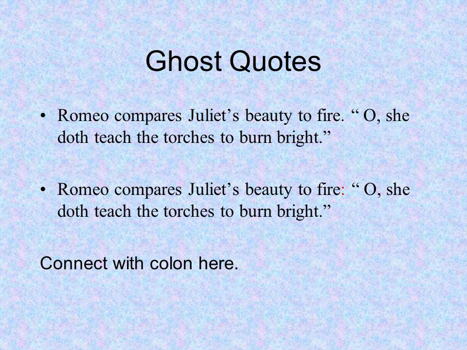 Ghost Quotes Romeo compares Juliet's beauty to fire. O, she doth teach the torches to burn bright.