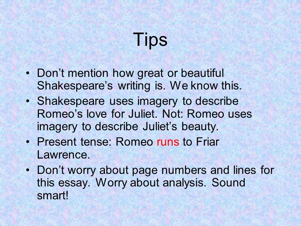 Tips Don't mention how great or beautiful Shakespeare's writing is. We know this.