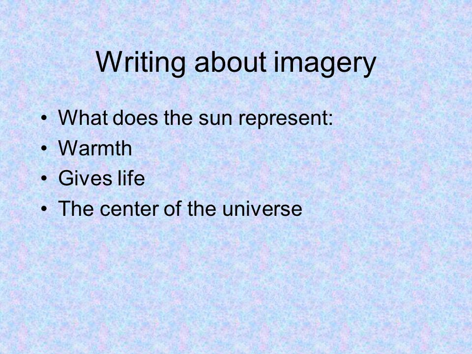 Writing about imagery What does the sun represent: Warmth Gives life