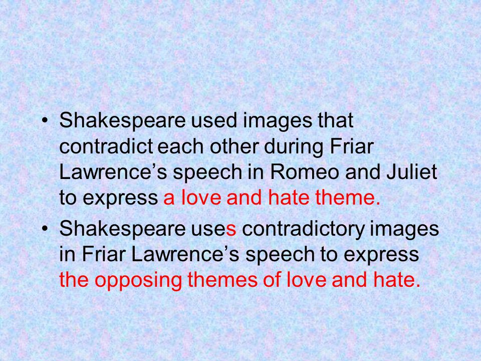 Shakespeare used images that contradict each other during Friar Lawrence's speech in Romeo and Juliet to express a love and hate theme.