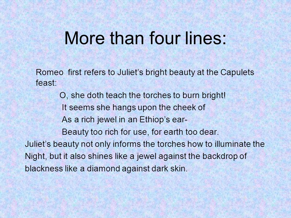 More than four lines: Romeo first refers to Juliet's bright beauty at the Capulets feast: O, she doth teach the torches to burn bright!