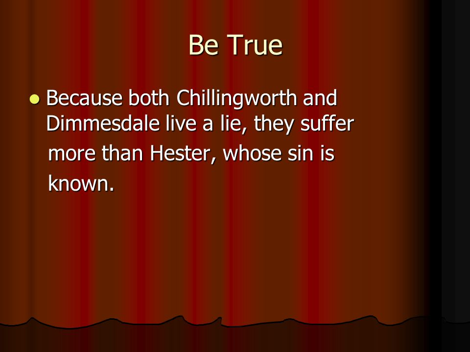 Be True Because both Chillingworth and Dimmesdale live a lie, they suffer. more than Hester, whose sin is.
