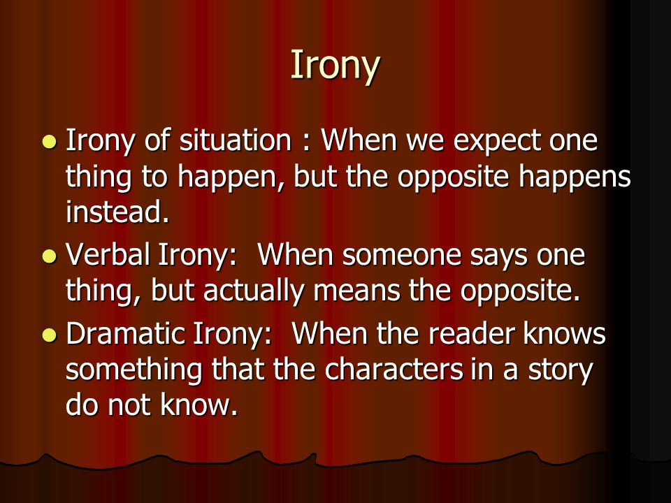 Irony Irony of situation : When we expect one thing to happen, but the opposite happens instead.