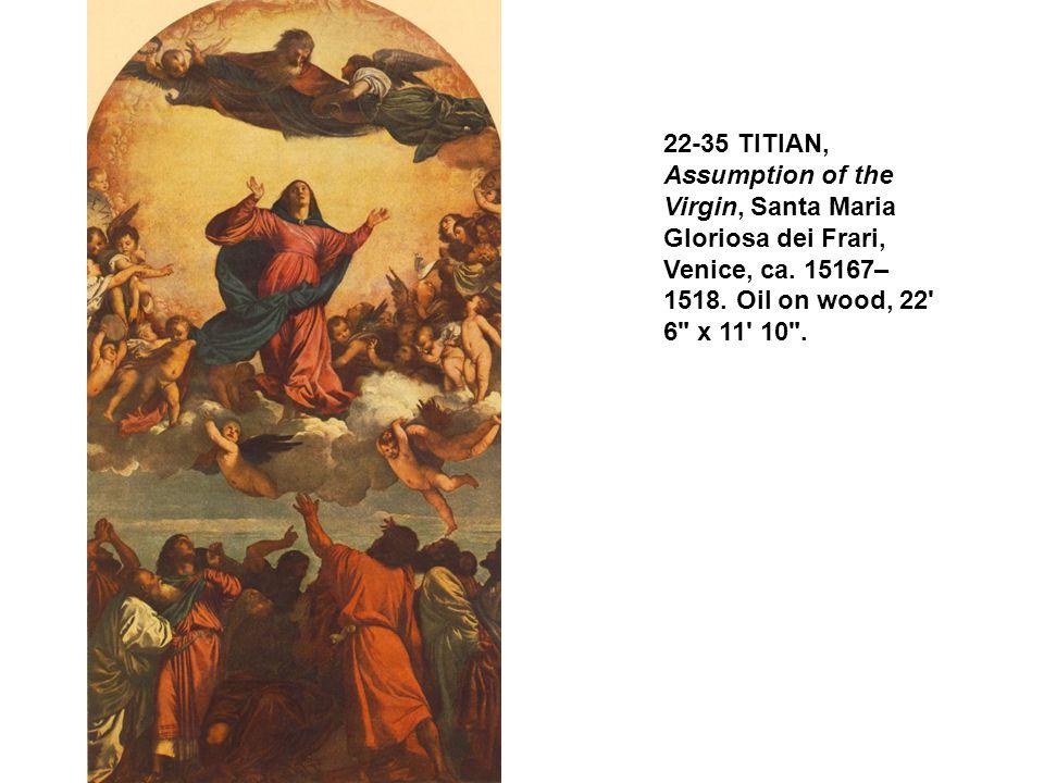 22-35 TITIAN, Assumption of the Virgin, Santa Maria Gloriosa dei Frari, Venice, ca. 15167–1518. Oil on wood, 22 6 x 11 10 .