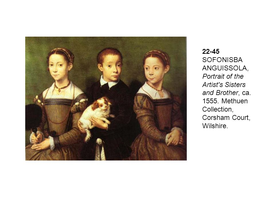 22-45 SOFONISBA ANGUISSOLA, Portrait of the Artist s Sisters and Brother, ca. 1555. Methuen Collection, Corsham Court, Wilshire.