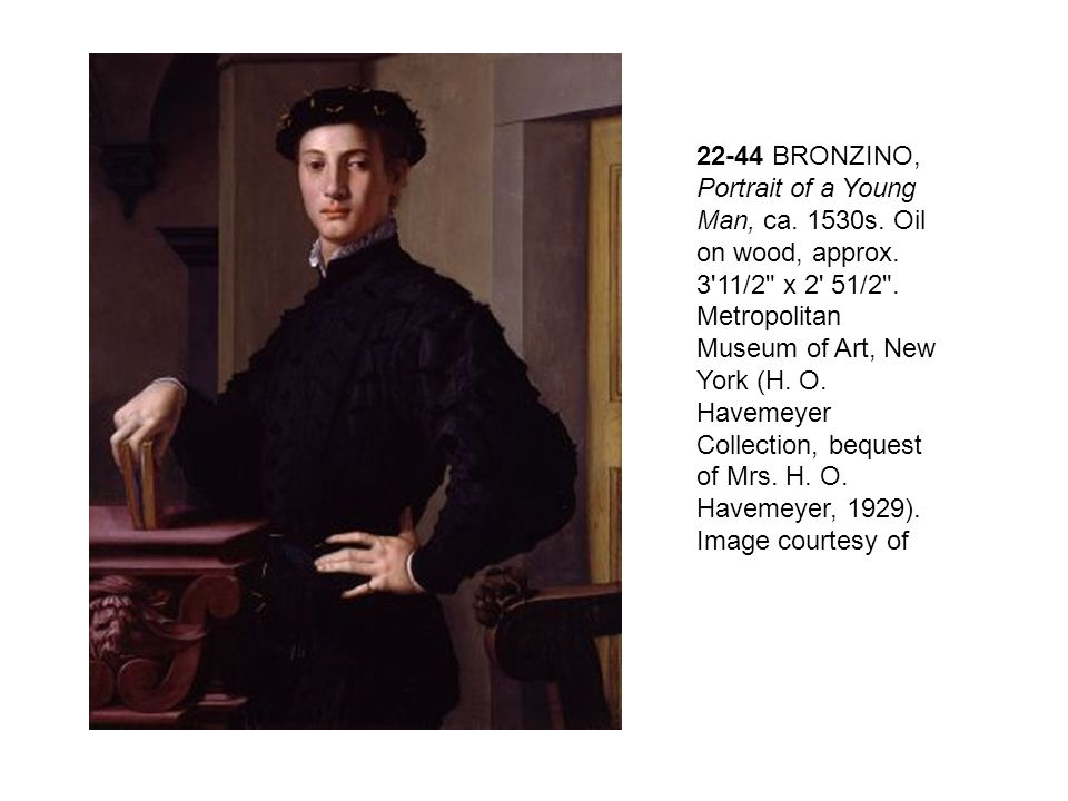 22-44 BRONZINO, Portrait of a Young Man, ca. 1530s. Oil on wood, approx. 3 11/2 x 2 51/2 . Metropolitan Museum of Art, New York (H. O. Havemeyer Collection, bequest of Mrs. H. O. Havemeyer, 1929). Image courtesy of